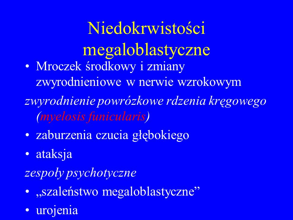 """Niedokrwistości megaloblastyczne Mroczek środkowy i zmiany zwyrodnieniowe w nerwie wzrokowym zwyrodnienie powrózkowe rdzenia kręgowego (myelosis funicularis) zaburzenia czucia głębokiego ataksja zespoły psychotyczne """"szaleństwo megaloblastyczne urojenia"""