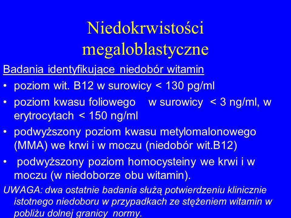 Niedokrwistości megaloblastyczne Badania identyfikujące niedobór witamin poziom wit. B12 w surowicy < 130 pg/ml poziom kwasu foliowego w surowicy < 3