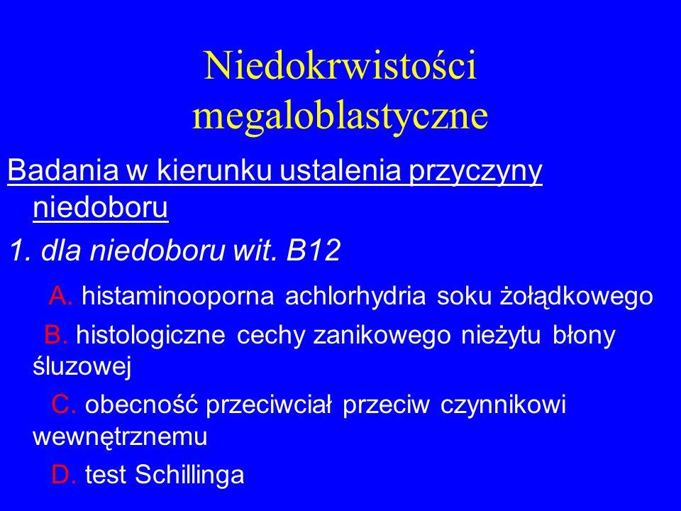 Niedokrwistości megaloblastyczne Badania w kierunku ustalenia przyczyny niedoboru 1. dla niedoboru wit. B12 A. histaminooporna achlorhydria soku żołąd