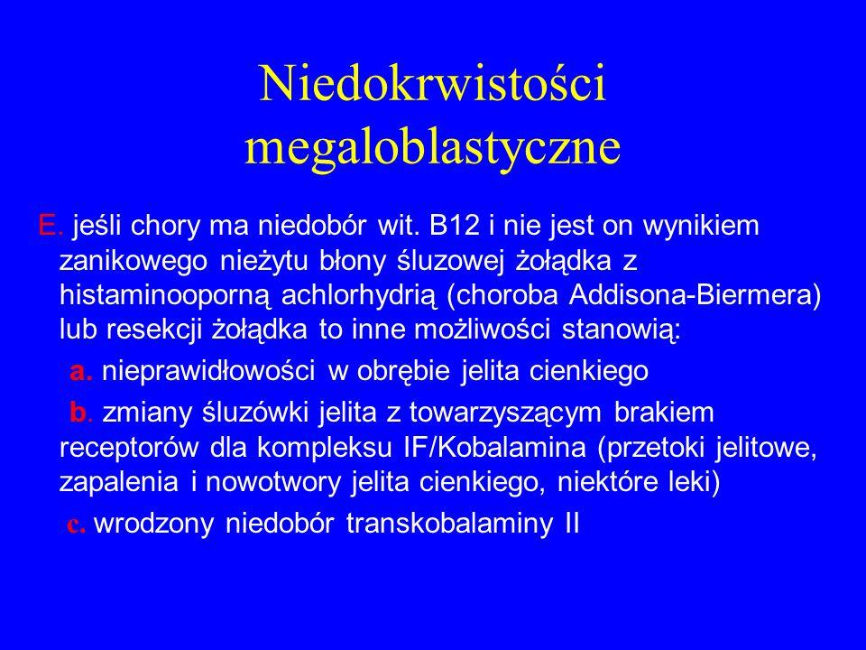 Niedokrwistości megaloblastyczne E. jeśli chory ma niedobór wit. B12 i nie jest on wynikiem zanikowego nieżytu błony śluzowej żołądka z histaminooporn
