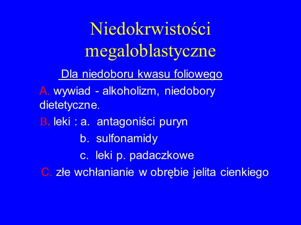 Niedokrwistości megaloblastyczne Dla niedoboru kwasu foliowego A. wywiad - alkoholizm, niedobory dietetyczne. B. leki : a. antagoniści puryn b. sulfon