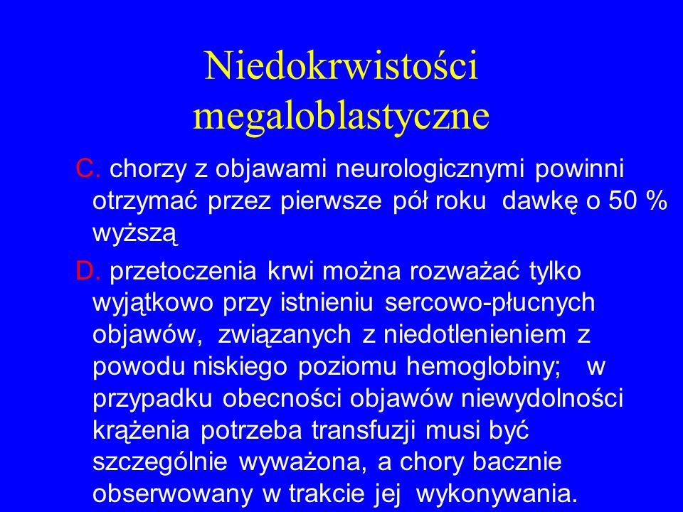 Niedokrwistości megaloblastyczne C. chorzy z objawami neurologicznymi powinni otrzymać przez pierwsze pół roku dawkę o 50 % wyższą D. przetoczenia krw