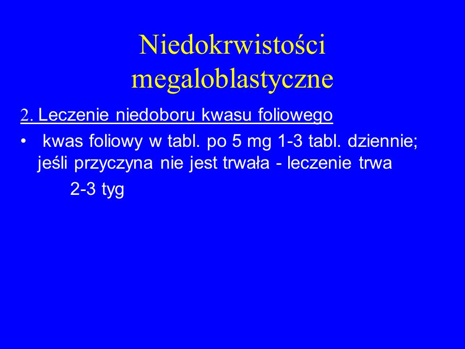 Niedokrwistości megaloblastyczne 2. Leczenie niedoboru kwasu foliowego kwas foliowy w tabl. po 5 mg 1-3 tabl. dziennie; jeśli przyczyna nie jest trwał