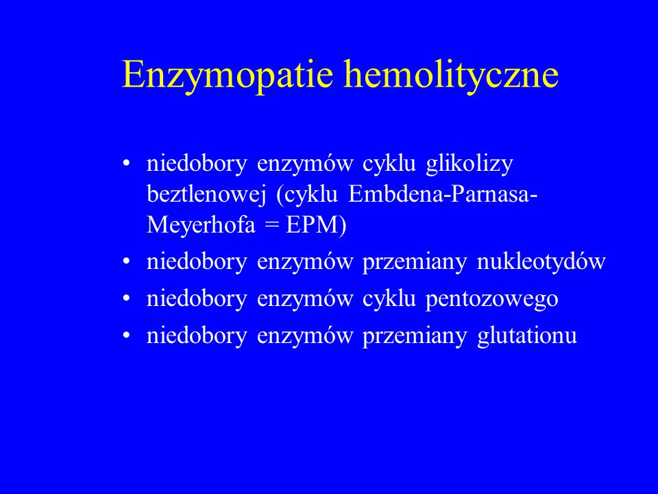 Enzymopatie hemolityczne niedobory enzymów cyklu glikolizy beztlenowej (cyklu Embdena-Parnasa- Meyerhofa = EPM) niedobory enzymów przemiany nukleotydów niedobory enzymów cyklu pentozowego niedobory enzymów przemiany glutationu