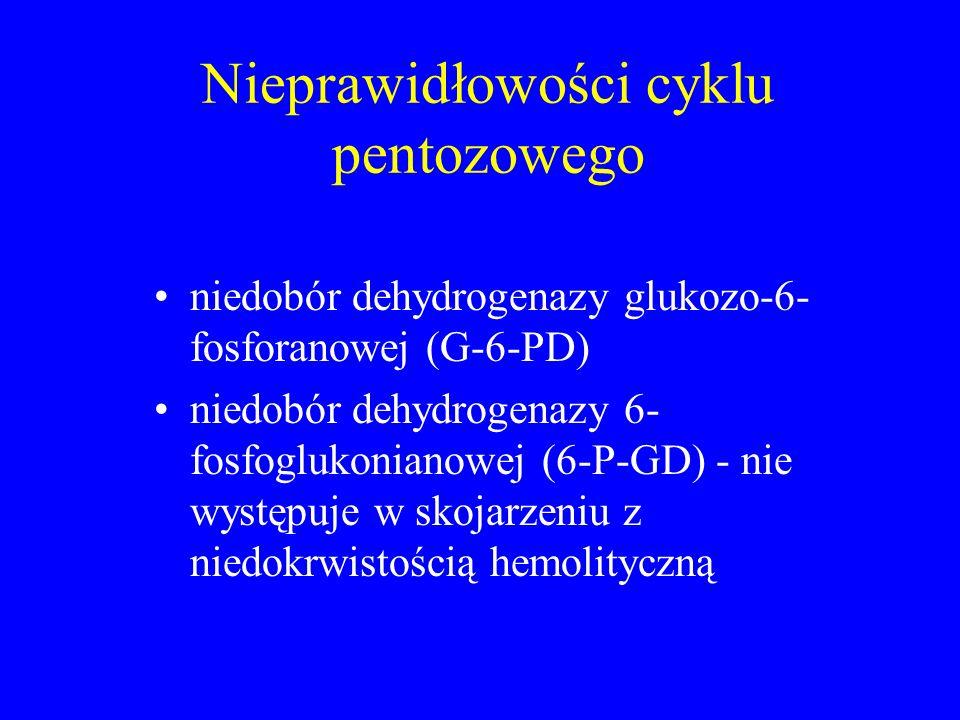 Nieprawidłowości cyklu pentozowego niedobór dehydrogenazy glukozo-6- fosforanowej (G-6-PD) niedobór dehydrogenazy 6- fosfoglukonianowej (6-P-GD) - nie występuje w skojarzeniu z niedokrwistością hemolityczną