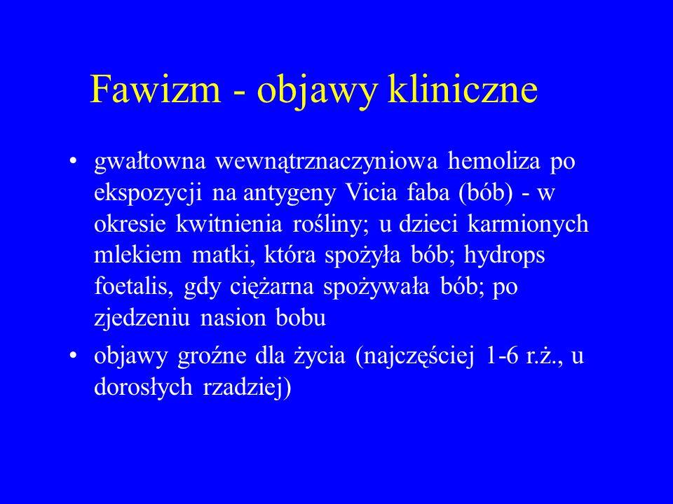 Fawizm - objawy kliniczne gwałtowna wewnątrznaczyniowa hemoliza po ekspozycji na antygeny Vicia faba (bób) - w okresie kwitnienia rośliny; u dzieci ka
