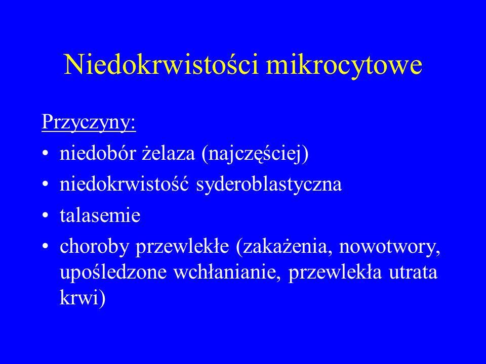Niedokrwistości mikrocytowe Przyczyny: niedobór żelaza (najczęściej) niedokrwistość syderoblastyczna talasemie choroby przewlekłe (zakażenia, nowotwory, upośledzone wchłanianie, przewlekła utrata krwi)