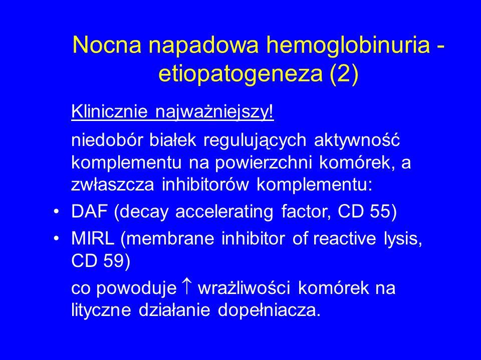 Nocna napadowa hemoglobinuria - etiopatogeneza (2) Klinicznie najważniejszy! niedobór białek regulujących aktywność komplementu na powierzchni komórek