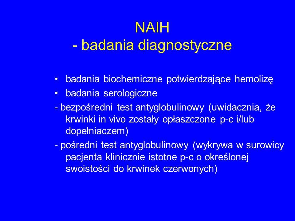 NAIH - badania diagnostyczne badania biochemiczne potwierdzające hemolizę badania serologiczne - bezpośredni test antyglobulinowy (uwidacznia, że krwinki in vivo zostały opłaszczone p-c i/lub dopełniaczem) - pośredni test antyglobulinowy (wykrywa w surowicy pacjenta klinicznie istotne p-c o określonej swoistości do krwinek czerwonych)