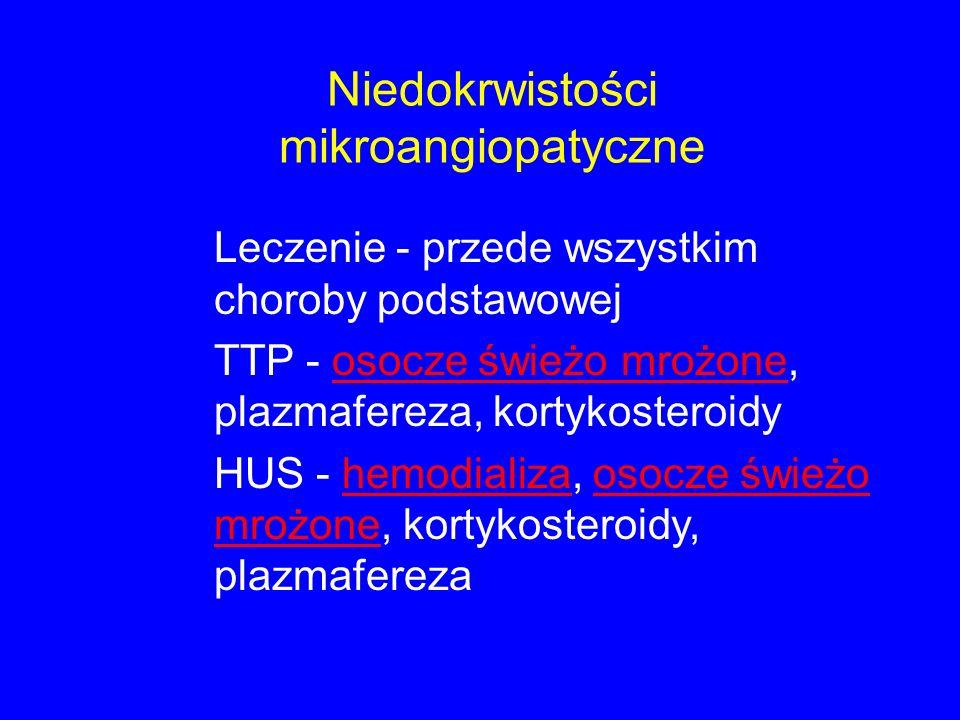 Niedokrwistości mikroangiopatyczne Leczenie - przede wszystkim choroby podstawowej TTP - osocze świeżo mrożone, plazmafereza, kortykosteroidy HUS - hemodializa, osocze świeżo mrożone, kortykosteroidy, plazmafereza