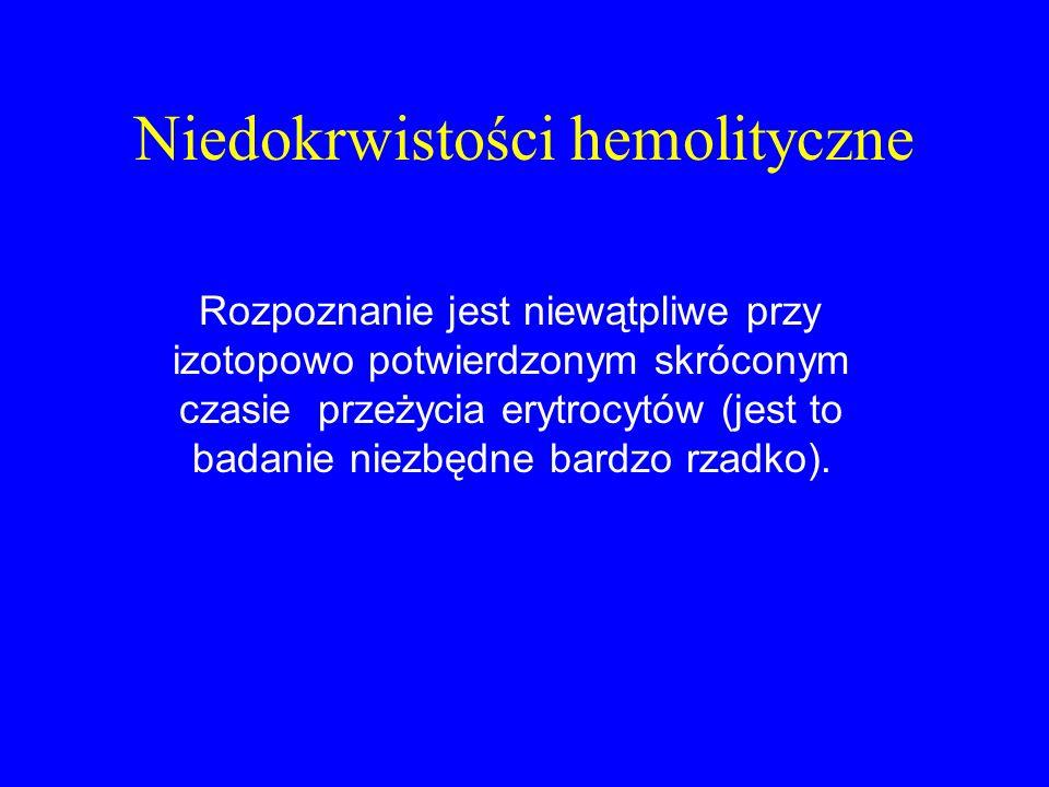 Niedokrwistości hemolityczne Rozpoznanie jest niewątpliwe przy izotopowo potwierdzonym skróconym czasie przeżycia erytrocytów (jest to badanie niezbędne bardzo rzadko).