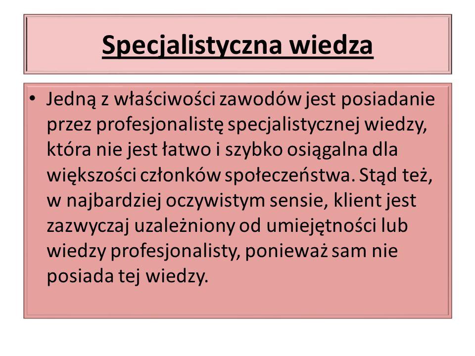 Specjalistyczna wiedza Jedną z właściwości zawodów jest posiadanie przez profesjonalistę specjalistycznej wiedzy, która nie jest łatwo i szybko osiągalna dla większości członków społeczeństwa.