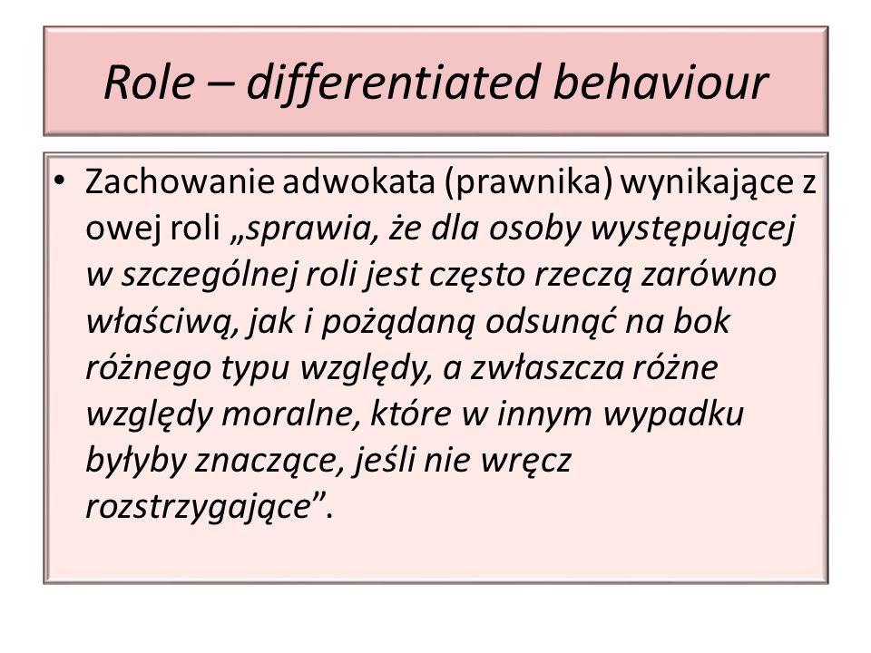 """Role – differentiated behaviour Zachowanie adwokata (prawnika) wynikające z owej roli """"sprawia, że dla osoby występującej w szczególnej roli jest często rzeczą zarówno właściwą, jak i pożądaną odsunąć na bok różnego typu względy, a zwłaszcza różne względy moralne, które w innym wypadku byłyby znaczące, jeśli nie wręcz rozstrzygające ."""