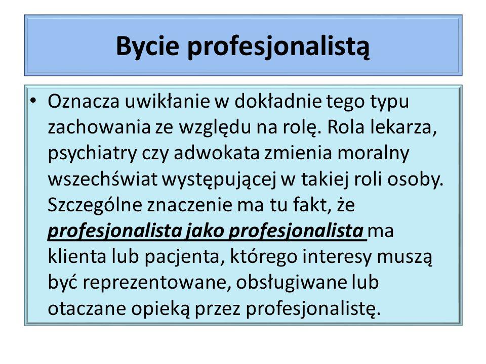 Bycie profesjonalistą Oznacza uwikłanie w dokładnie tego typu zachowania ze względu na rolę.