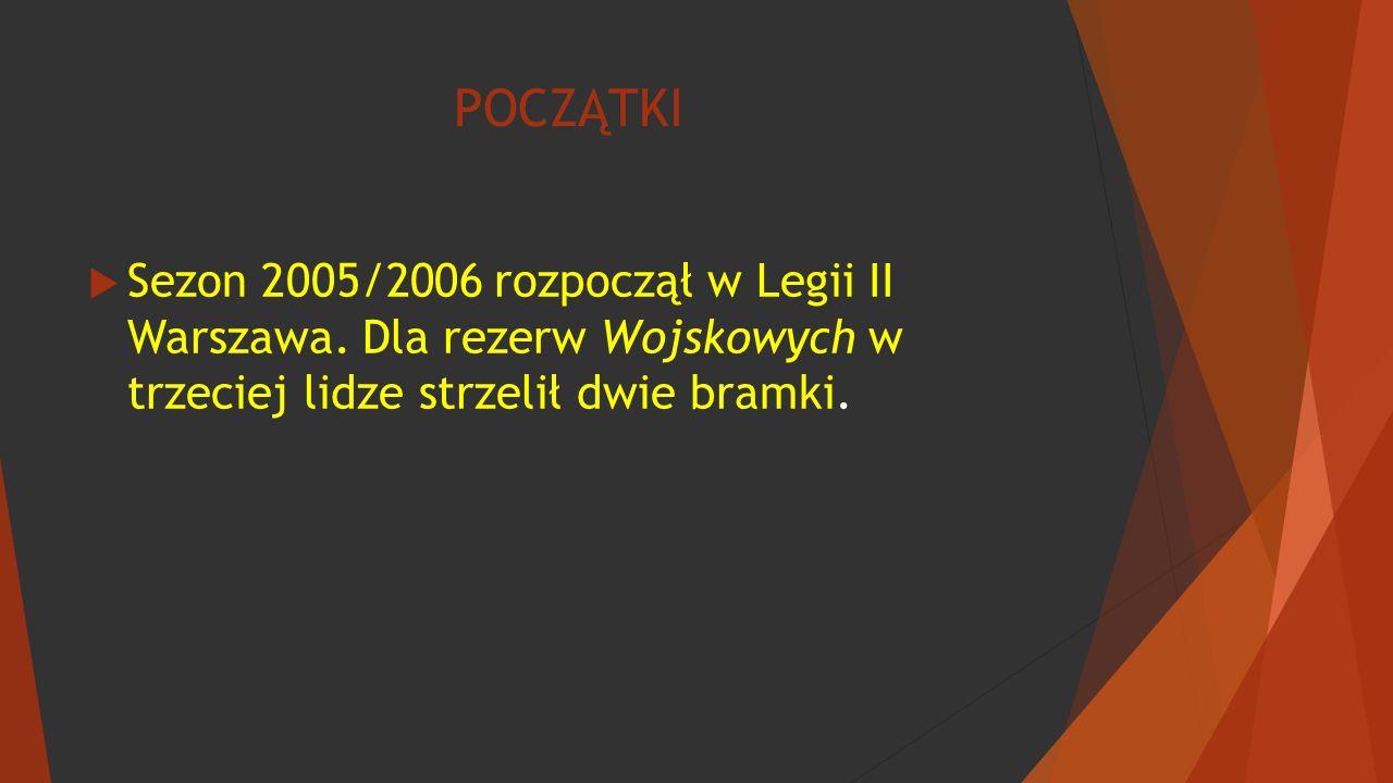 POCZĄTKI  Sezon 2005/2006 rozpoczął w Legii II Warszawa. Dla rezerw Wojskowych w trzeciej lidze strzelił dwie bramki.