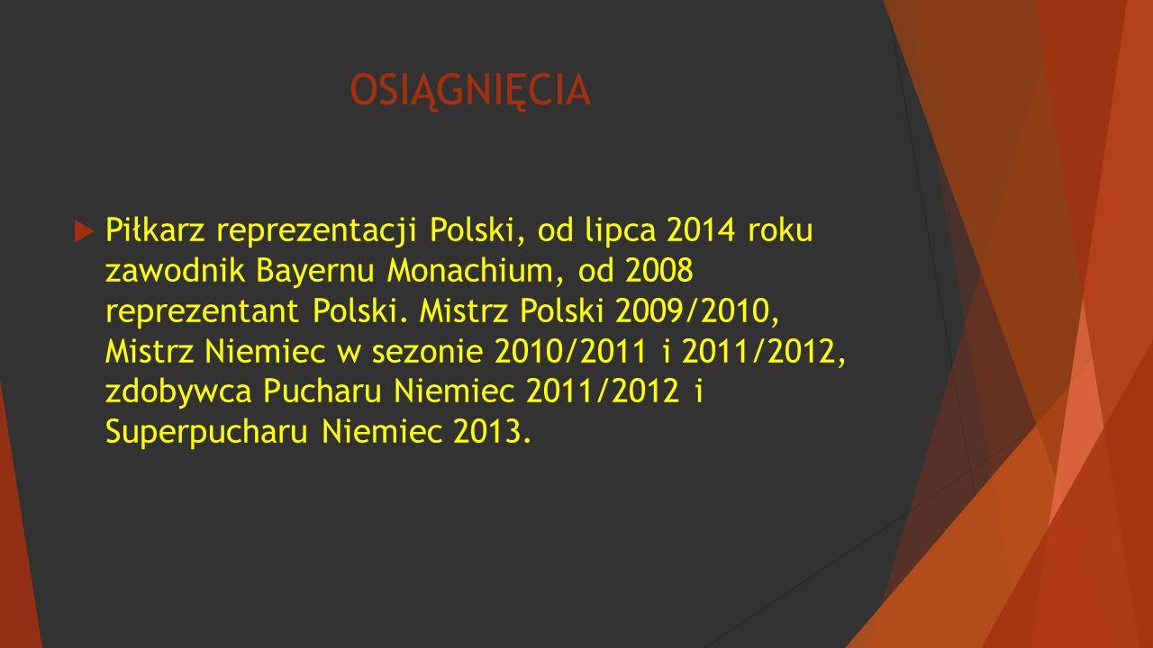 OSIĄGNIĘCIA  Piłkarz reprezentacji Polski, od lipca 2014 roku zawodnik Bayernu Monachium, od 2008 reprezentant Polski. Mistrz Polski 2009/2010, Mistr