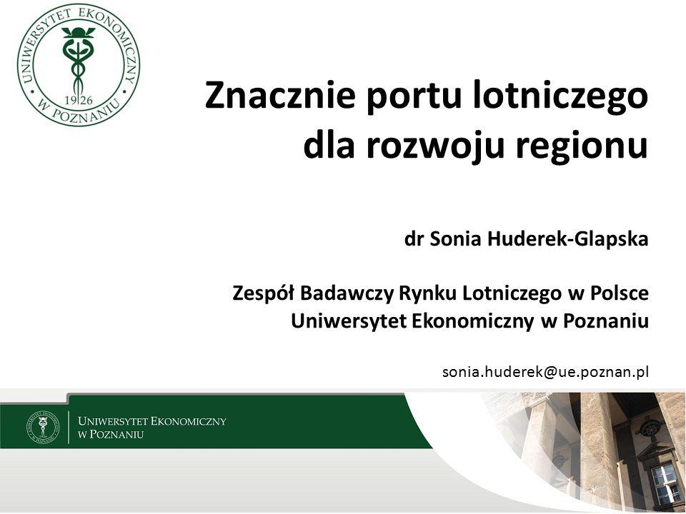 Znacznie portu lotniczego dla rozwoju regionu dr Sonia Huderek-Glapska Zespół Badawczy Rynku Lotniczego w Polsce Uniwersytet Ekonomiczny w Poznaniu so