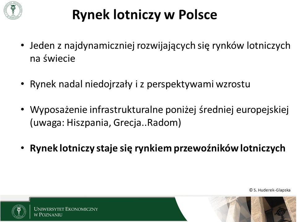 © S. Huderek-Glapska Rynek lotniczy w Polsce Jeden z najdynamiczniej rozwijających się rynków lotniczych na świecie Rynek nadal niedojrzały i z perspe