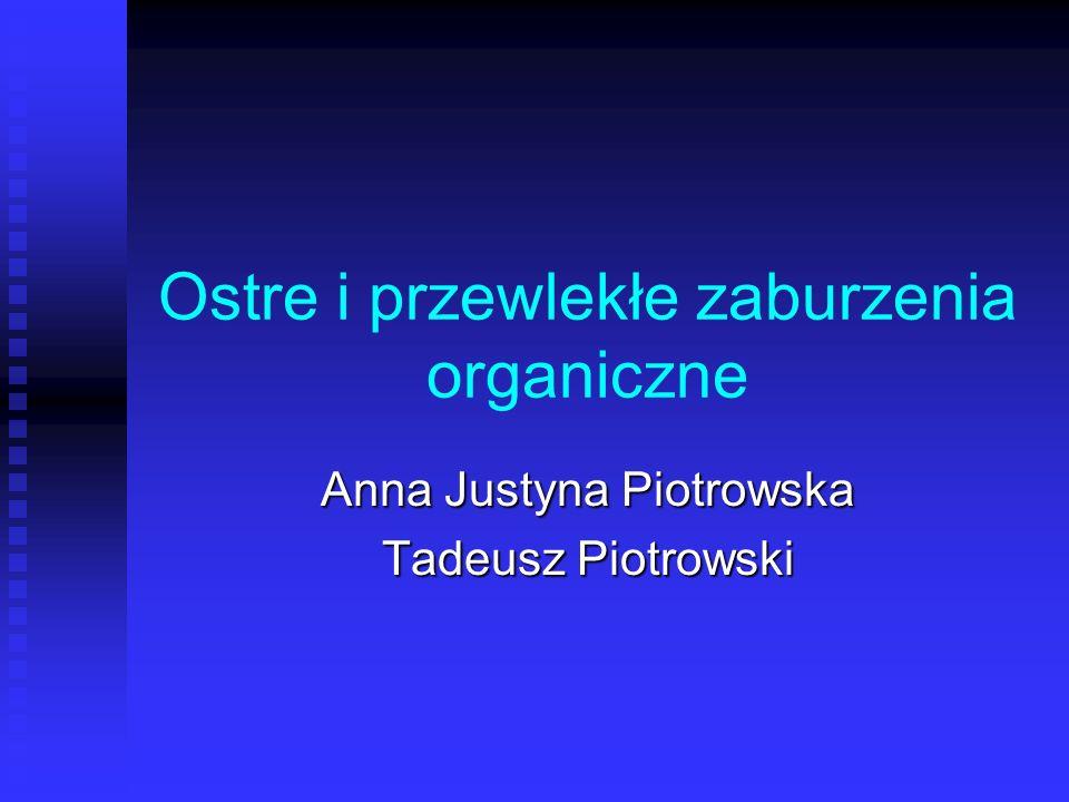 Ostre i przewlekłe zaburzenia organiczne Anna Justyna Piotrowska Tadeusz Piotrowski