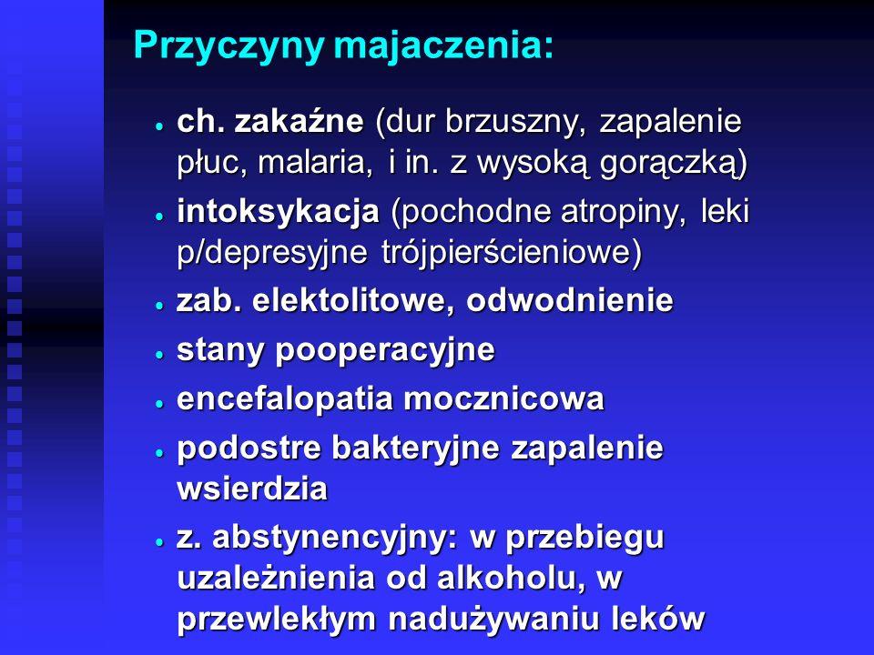 Przyczyny majaczenia:  ch. zakaźne (dur brzuszny, zapalenie płuc, malaria, i in. z wysoką gorączką)  intoksykacja (pochodne atropiny, leki p/depresy
