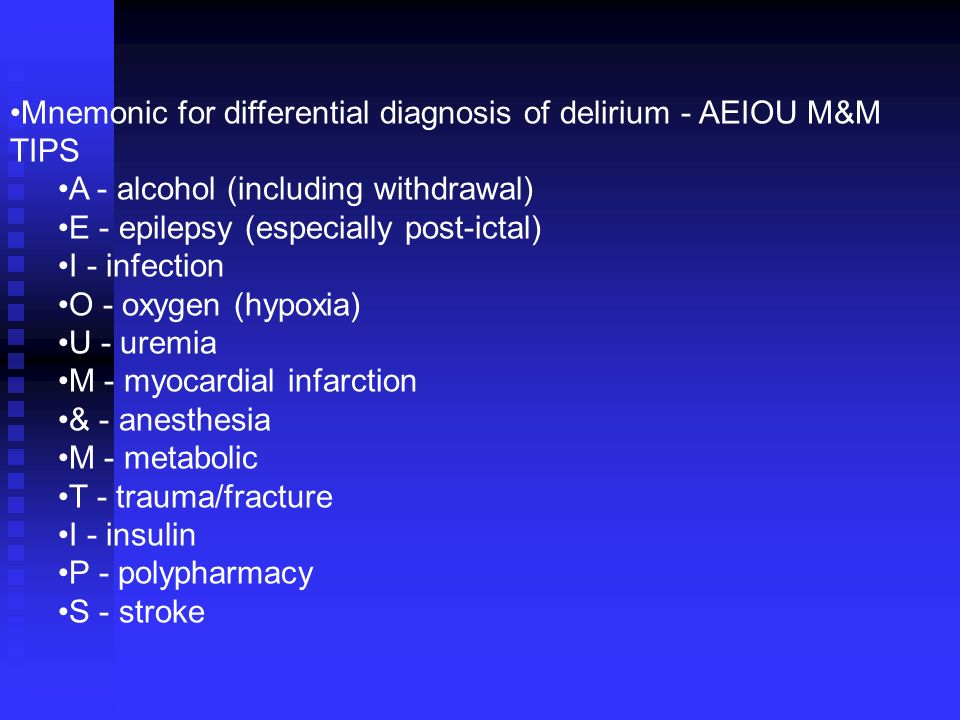 Mnemonic for differential diagnosis of delirium - AEIOU M&M TIPS A - alcohol (including withdrawal) E - epilepsy (especially post-ictal) I - infection