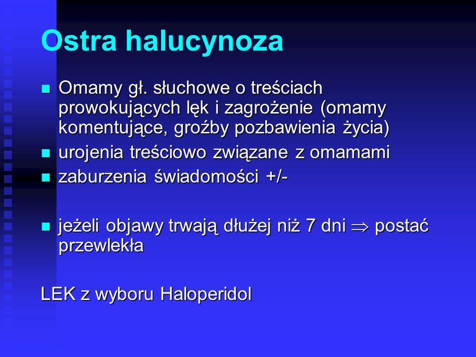Ostra halucynoza Omamy gł. słuchowe o treściach prowokujących lęk i zagrożenie (omamy komentujące, groźby pozbawienia życia) Omamy gł. słuchowe o treś