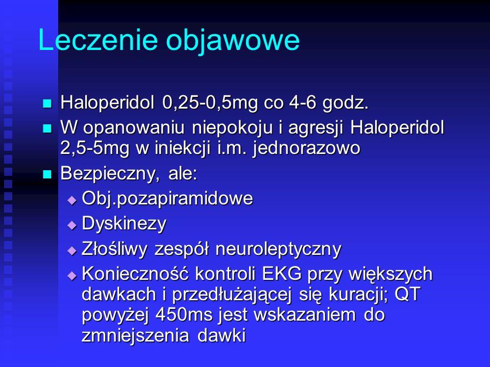Leczenie objawowe Haloperidol 0,25-0,5mg co 4-6 godz. Haloperidol 0,25-0,5mg co 4-6 godz. W opanowaniu niepokoju i agresji Haloperidol 2,5-5mg w iniek