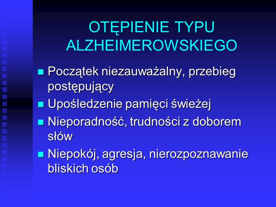 OTĘPIENIE TYPU ALZHEIMEROWSKIEGO Początek niezauważalny, przebieg postępujący Początek niezauważalny, przebieg postępujący Upośledzenie pamięci świeże