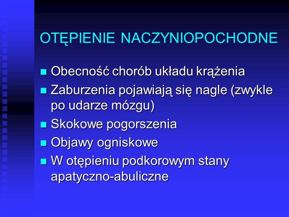 OTĘPIENIE NACZYNIOPOCHODNE Obecność chorób układu krążenia Obecność chorób układu krążenia Zaburzenia pojawiają się nagle (zwykle po udarze mózgu) Zab