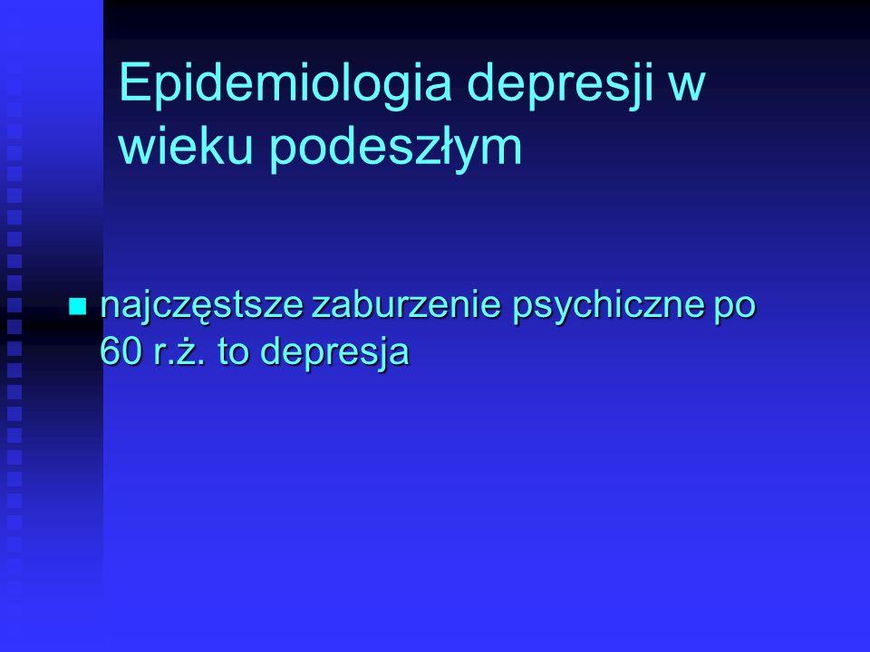 Epidemiologia depresji w wieku podeszłym najczęstsze zaburzenie psychiczne po 60 r.ż. to depresja najczęstsze zaburzenie psychiczne po 60 r.ż. to depr