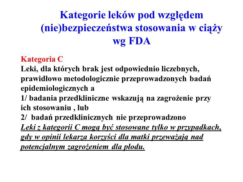Kategorie leków pod względem (nie)bezpieczeństwa stosowania w ciąży wg FDA Kategoria C Leki, dla których brak jest odpowiednio liczebnych, prawidłowo metodologicznie przeprowadzonych badań epidemiologicznych a 1/ badania przedkliniczne wskazują na zagrożenie przy ich stosowaniu, lub 2/ badań przedklinicznych nie przeprowadzono Leki z kategorii C mogą być stosowane tylko w przypadkach, gdy w opinii lekarza korzyści dla matki przeważają nad potencjalnym zagrożeniem dla płodu.