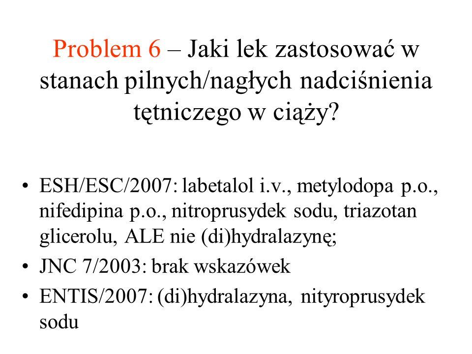Problem 6 – Jaki lek zastosować w stanach pilnych/nagłych nadciśnienia tętniczego w ciąży? ESH/ESC/2007: labetalol i.v., metylodopa p.o., nifedipina p