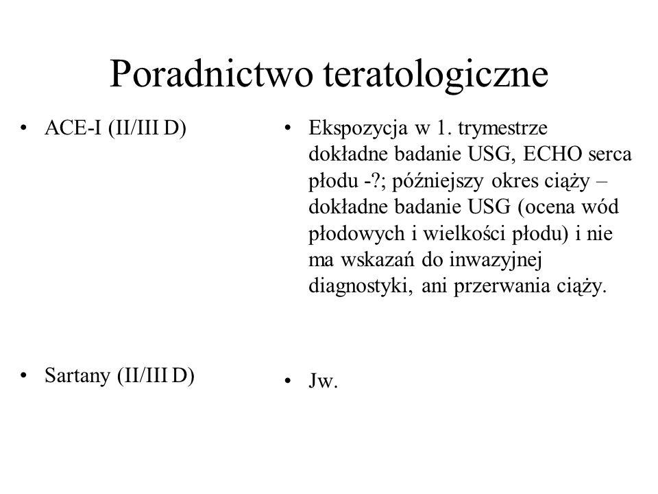Poradnictwo teratologiczne ACE-I (II/III D) Sartany (II/III D) Ekspozycja w 1. trymestrze dokładne badanie USG, ECHO serca płodu -?; późniejszy okres