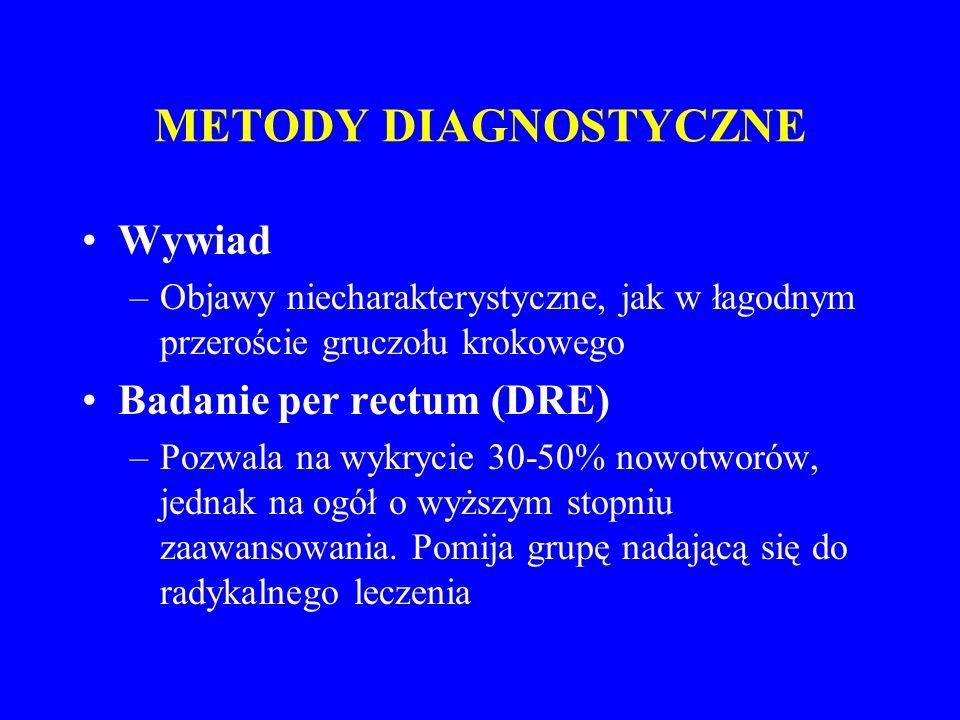 METODY DIAGNOSTYCZNE Określenie stężenia PSA w surowicy –PSA (prostate specific antigen) = swoisty antygen sterczowy, enzym obecny też u zdrowych, w chorobach gruczołu krokowego  przechodzenie PSA do krwioobiegu –  PSA nie jest swoisty dla raka: inne przyczyny  PSA: rozrost łagodny stercza, zapalenie, ejakulacja, zabiegi urologiczne –  PSA jest badaniem o największej czułości, którego nieprawidłowy wynik wskazuje na raka gruczołu krokowego –służy jako badanie przesiewowe, do oceny zaawansowania raka, do monitorowania pacjentów po radykalnym leczeniu