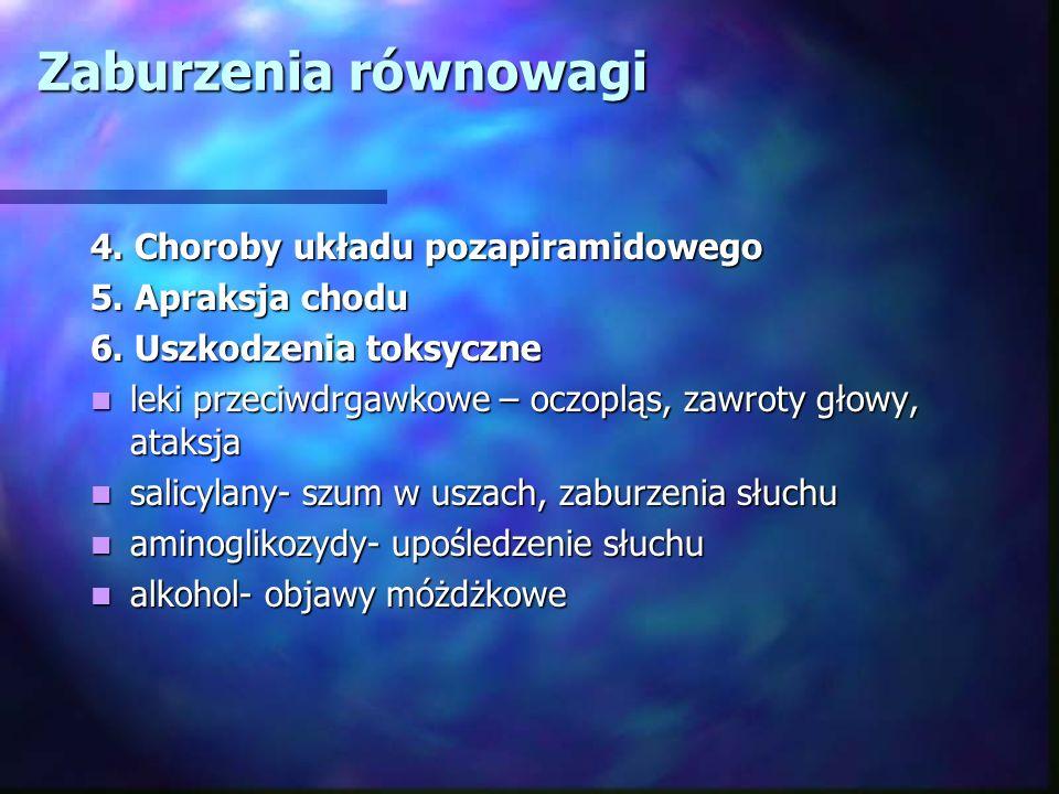 Zaburzenia równowagi 4. Choroby układu pozapiramidowego 5. Apraksja chodu 6. Uszkodzenia toksyczne leki przeciwdrgawkowe – oczopląs, zawroty głowy, at