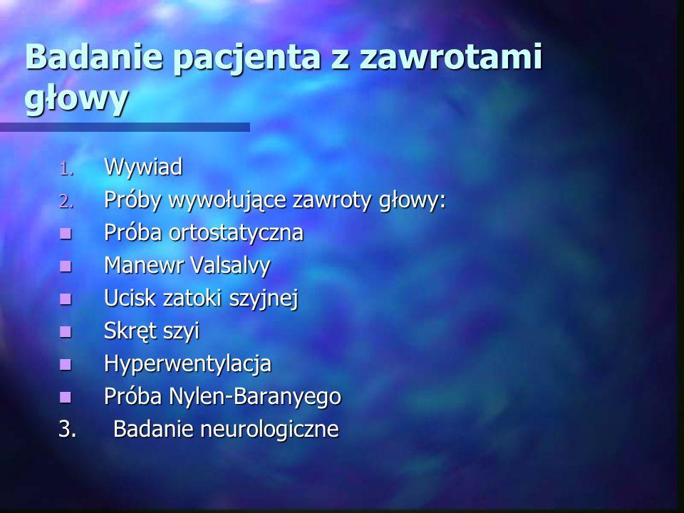 Badanie pacjenta z zawrotami głowy 1. Wywiad 2. Próby wywołujące zawroty głowy: Próba ortostatyczna Próba ortostatyczna Manewr Valsalvy Manewr Valsalv