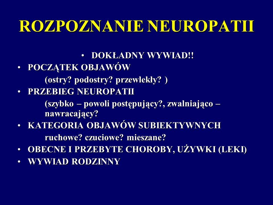 ROZPOZNANIE NEUROPATII DOKŁADNY WYWIAD!!DOKŁADNY WYWIAD!! POCZĄTEK OBJAWÓWPOCZĄTEK OBJAWÓW (ostry? podostry? przewlekły? ) PRZEBIEG NEUROPATIIPRZEBIEG