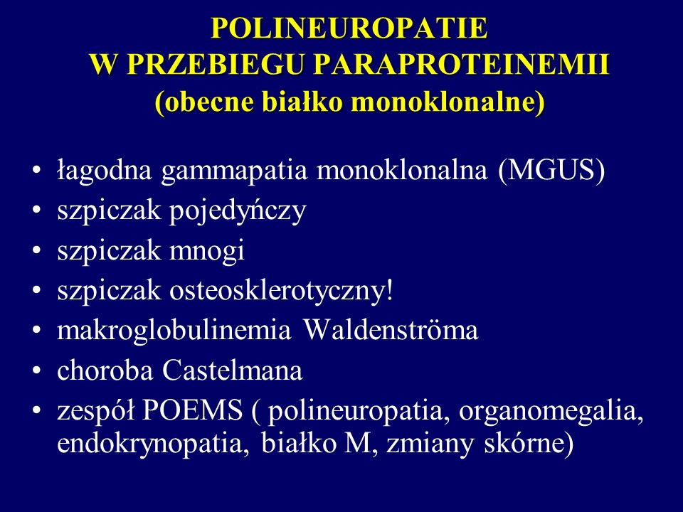 POLINEUROPATIE W PRZEBIEGU PARAPROTEINEMII (obecne białko monoklonalne) łagodna gammapatia monoklonalna (MGUS) szpiczak pojedyńczy szpiczak mnogi szpi