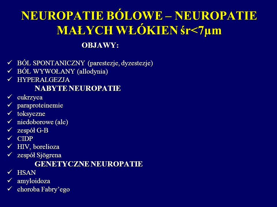 NEUROPATIE BÓLOWE – NEUROPATIE MAŁYCH WŁÓKIEN śr<7µm OBJAWY: BÓL SPONTANICZNY (parestezje, dyzestezje) BÓL SPONTANICZNY (parestezje, dyzestezje) BÓL W