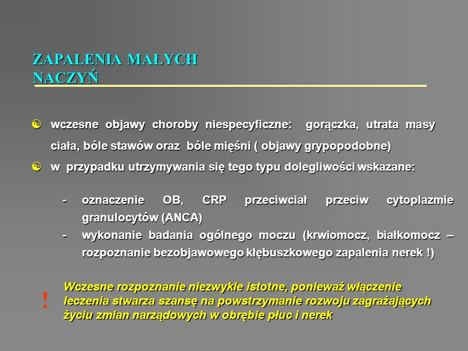 ZAPALENIA MAŁYCH NACZYŃ  wczesne objawy choroby niespecyficzne: gorączka, utrata masy ciała, bóle stawów oraz bóle mięśni ( objawy grypopodobne)  w