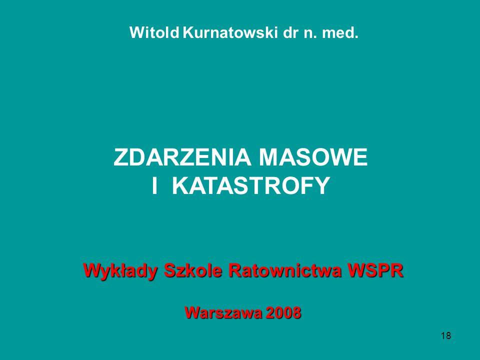 18 Witold Kurnatowski dr n. med. Wykłady Szkole Ratownictwa WSPR Warszawa 2008 ZDARZENIA MASOWE I KATASTROFY