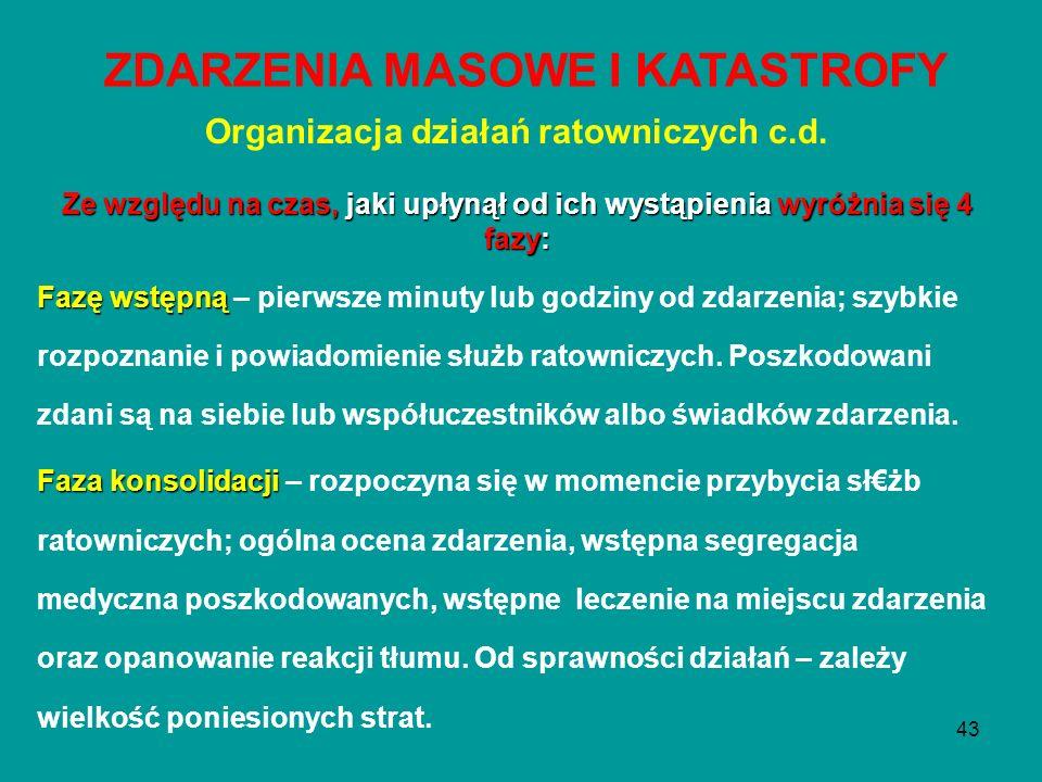 43 Organizacja działań ratowniczych c.d. Ze względu na czas, jaki upłynął od ich wystąpienia wyróżnia się 4 fazy: Fazę wstępną Fazę wstępną – pierwsze