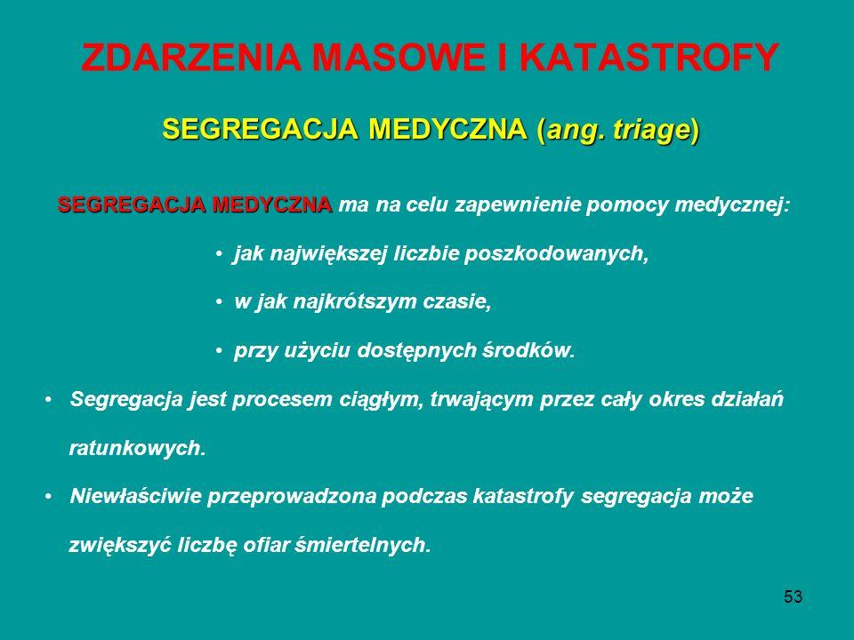 53 ZDARZENIA MASOWE I KATASTROFY SEGREGACJA MEDYCZNA (ang. triage) SEGREGACJA MEDYCZNA SEGREGACJA MEDYCZNA ma na celu zapewnienie pomocy medycznej: ja