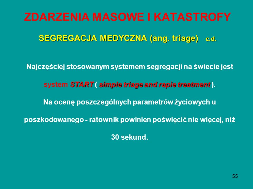 55 ZDARZENIA MASOWE I KATASTROFY STARTsimple triage and rapie treatment Najczęściej stosowanym systemem segregacji na świecie jest system START ( simp