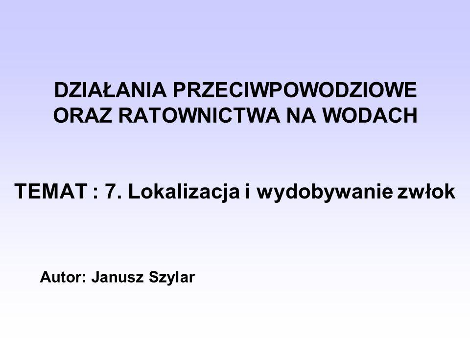 DZIAŁANIA PRZECIWPOWODZIOWE ORAZ RATOWNICTWA NA WODACH TEMAT : 7. Lokalizacja i wydobywanie zwłok Autor: Janusz Szylar