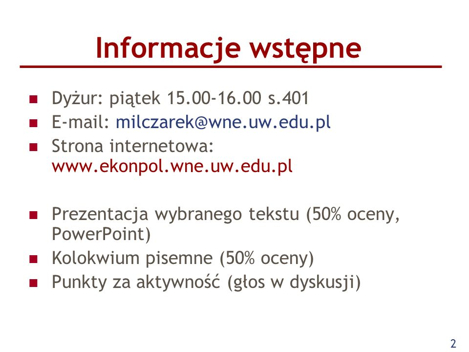 2 Informacje wstępne Dyżur: piątek 15.00-16.00 s.401 E-mail: milczarek@wne.uw.edu.pl Strona internetowa: www.ekonpol.wne.uw.edu.pl Prezentacja wybranego tekstu (50% oceny, PowerPoint) Kolokwium pisemne (50% oceny) Punkty za aktywność (głos w dyskusji)