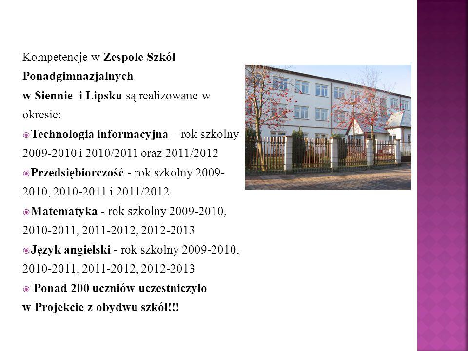 Kompetencje w Zespole Szkół Ponadgimnazjalnych w Siennie i Lipsku są realizowane w okresie:  Technologia informacyjna – rok szkolny 2009-2010 i 2010/2011 oraz 2011/2012  Przedsiębiorczość - rok szkolny 2009- 2010, 2010-2011 i 2011/2012  Matematyka - rok szkolny 2009-2010, 2010-2011, 2011-2012, 2012-2013  Język angielski - rok szkolny 2009-2010, 2010-2011, 2011-2012, 2012-2013  Ponad 200 uczniów uczestniczyło w Projekcie z obydwu szkół!!!
