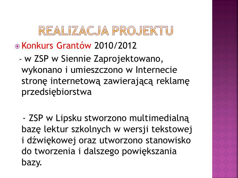 Konkurs Grantów 2010/2012 - w ZSP w Siennie Zaprojektowano, wykonano i umieszczono w Internecie stronę internetową zawierającą reklamę przedsiębiorstwa - ZSP w Lipsku stworzono multimedialną bazę lektur szkolnych w wersji tekstowej i dźwiękowej oraz utworzono stanowisko do tworzenia i dalszego powiększania bazy.