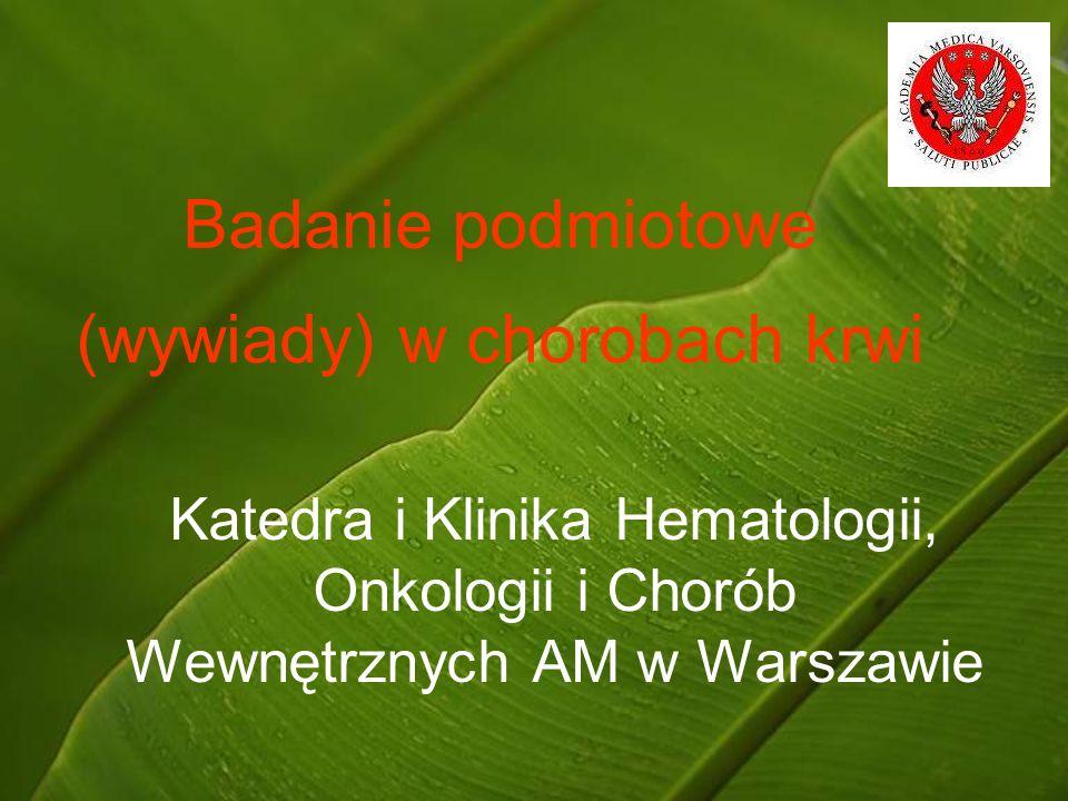 Badanie podmiotowe (wywiady) w chorobach krwi Katedra i Klinika Hematologii, Onkologii i Chorób Wewnętrznych AM w Warszawie