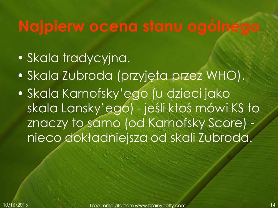 10/16/2015 Free Template from www.brainybetty.com 14 Najpierw ocena stanu ogólnego Skala tradycyjna. Skala Zubroda (przyjęta przez WHO). Skala Karnofs